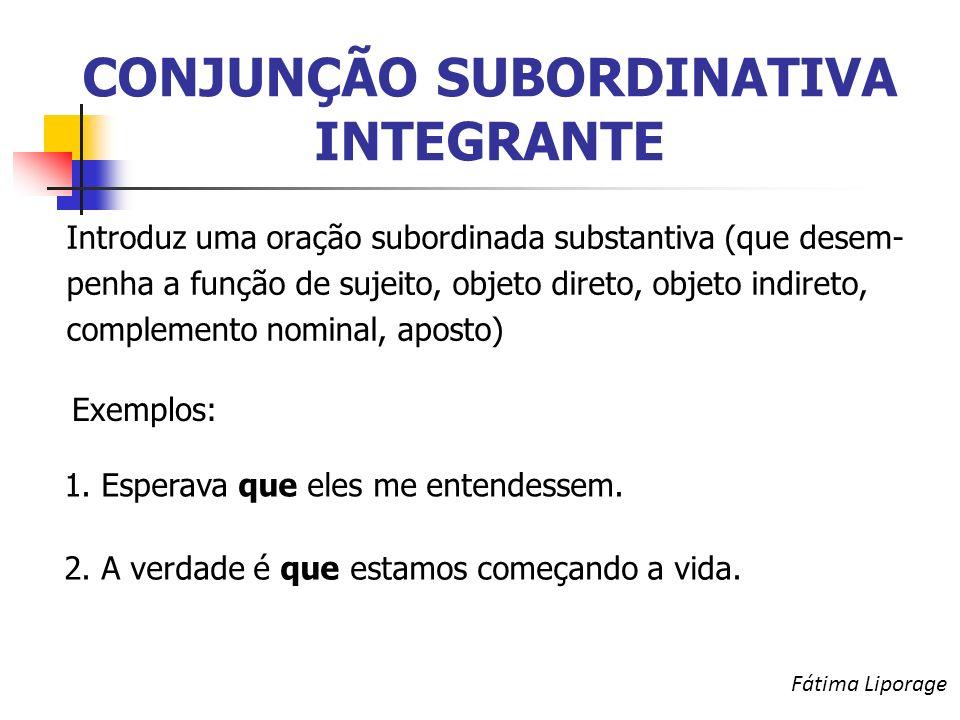 CONJUNÇÃO SUBORDINATIVA INTEGRANTE Introduz uma oração subordinada substantiva (que desem- penha a função de sujeito, objeto direto, objeto indireto, complemento nominal, aposto) Exemplos: 1.