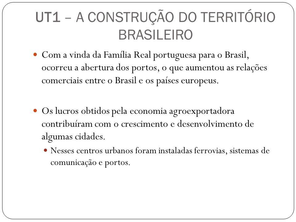 UT1 – A CONSTRUÇÃO DO TERRITÓRIO BRASILEIRO Com a vinda da Família Real portuguesa para o Brasil, ocorreu a abertura dos portos, o que aumentou as rel