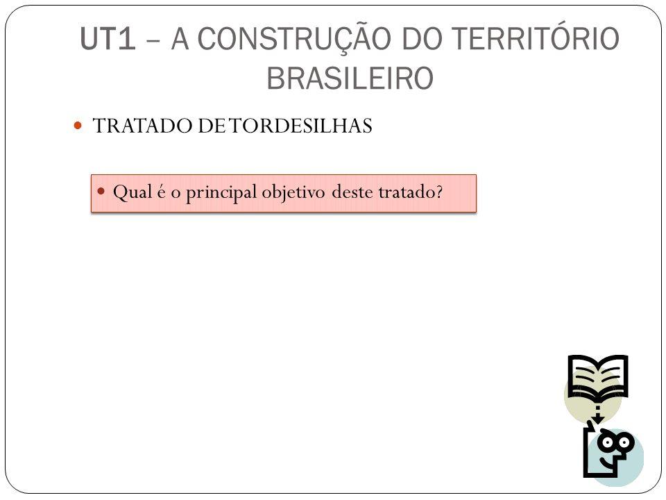 TRATADO DE TORDESILHAS Qual é o principal objetivo deste tratado? UT1 – A CONSTRUÇÃO DO TERRITÓRIO BRASILEIRO