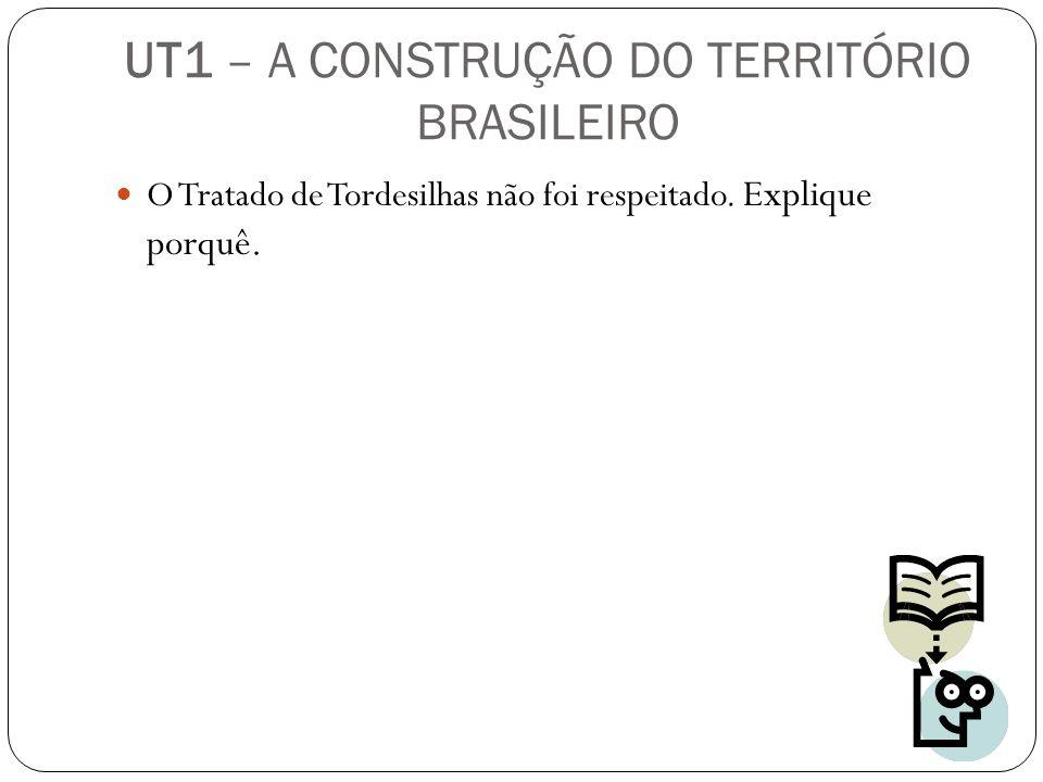 O Tratado de Tordesilhas não foi respeitado. Explique porquê. UT1 – A CONSTRUÇÃO DO TERRITÓRIO BRASILEIRO