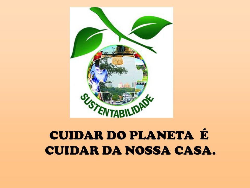 CUIDAR DO PLANETA É CUIDAR DA NOSSA CASA.