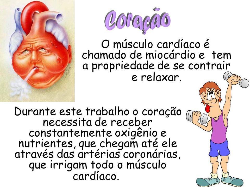 O músculo cardíaco é chamado de miocárdio e tem a propriedade de se contrair e relaxar. Durante este trabalho o coração necessita de receber constante