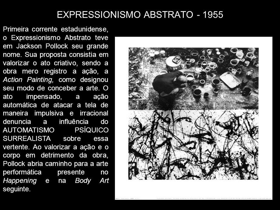 EXPRESSIONISMO ABSTRATO - 1955 Primeira corrente estadunidense, o Expressionismo Abstrato teve em Jackson Pollock seu grande nome. Sua proposta consis