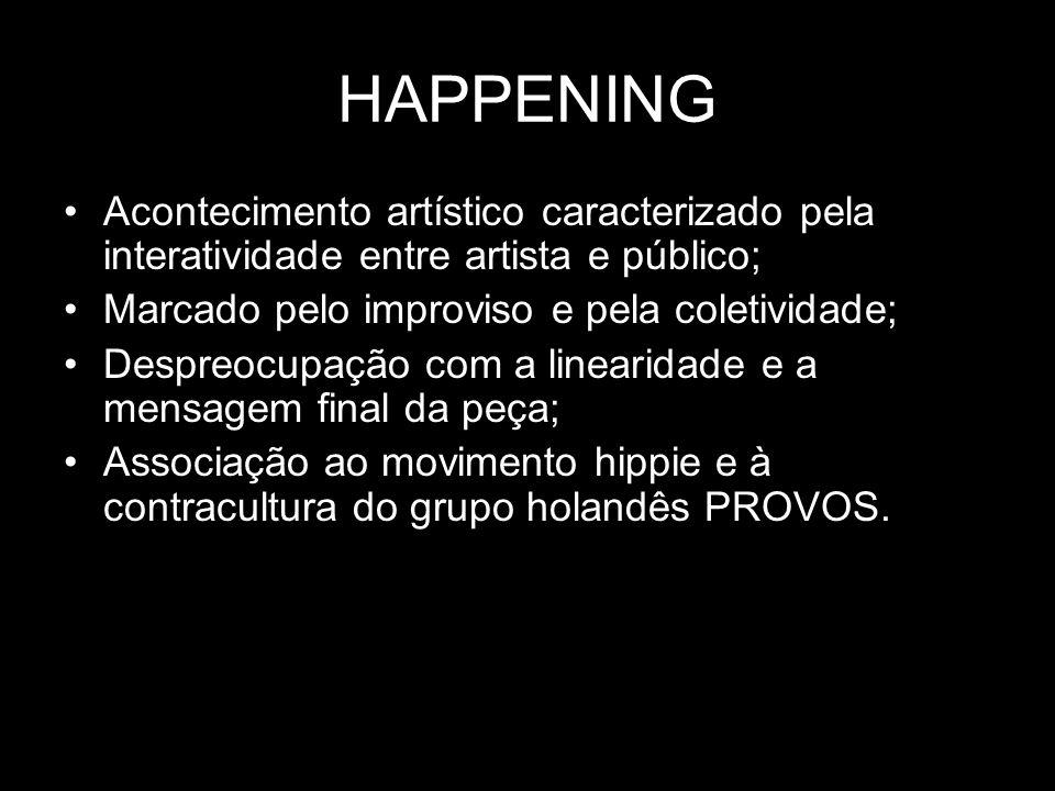 HAPPENING Acontecimento artístico caracterizado pela interatividade entre artista e público; Marcado pelo improviso e pela coletividade; Despreocupaçã