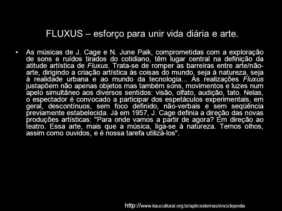 FLUXUS – esforço para unir vida diária e arte. As músicas de J. Cage e N. June Paik, comprometidas com a exploração de sons e ruídos tirados do cotidi