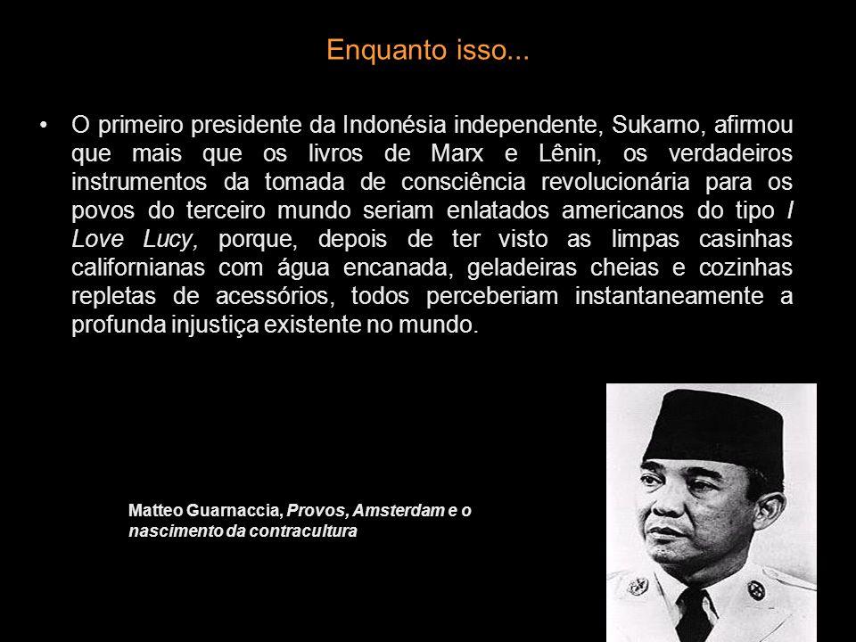 Enquanto isso... O primeiro presidente da Indonésia independente, Sukarno, afirmou que mais que os livros de Marx e Lênin, os verdadeiros instrumentos