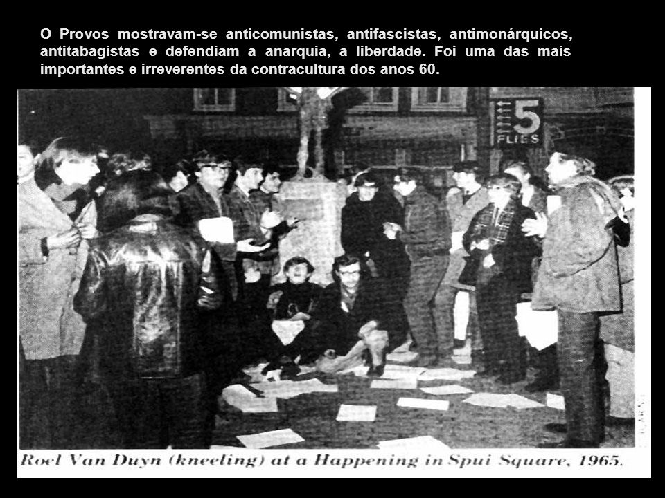 O Provos mostravam-se anticomunistas, antifascistas, antimonárquicos, antitabagistas e defendiam a anarquia, a liberdade. Foi uma das mais importantes