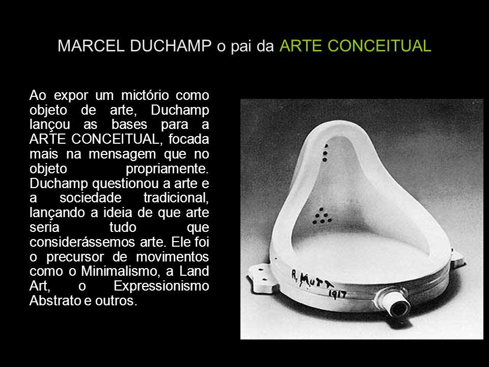 MARCEL DUCHAMP o pai da ARTE CONCEITUAL Ao expor um mictório como objeto de arte, Duchamp lançou as bases para a ARTE CONCEITUAL, focada mais na mensa