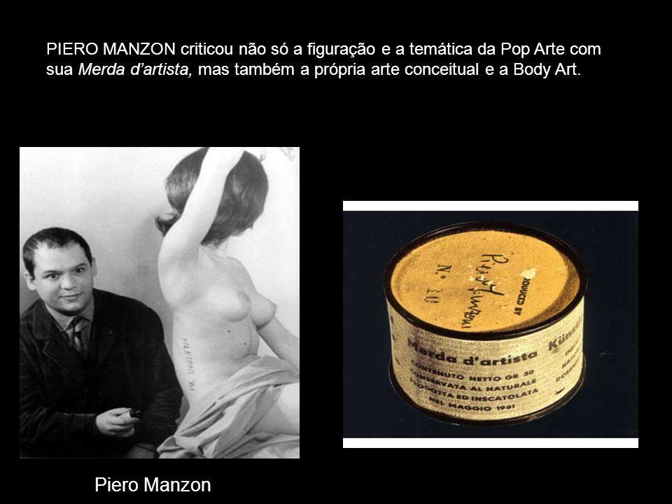 Piero Manzon PIERO MANZON criticou não só a figuração e a temática da Pop Arte com sua Merda dartista, mas também a própria arte conceitual e a Body A