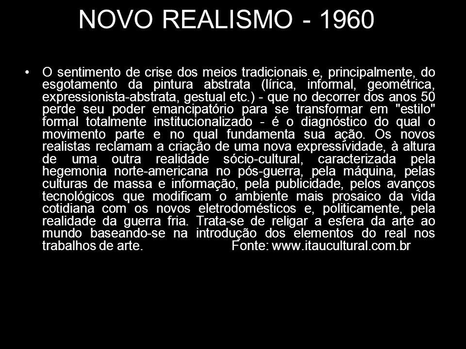 NOVO REALISMO - 1960 O sentimento de crise dos meios tradicionais e, principalmente, do esgotamento da pintura abstrata (lírica, informal, geométrica,
