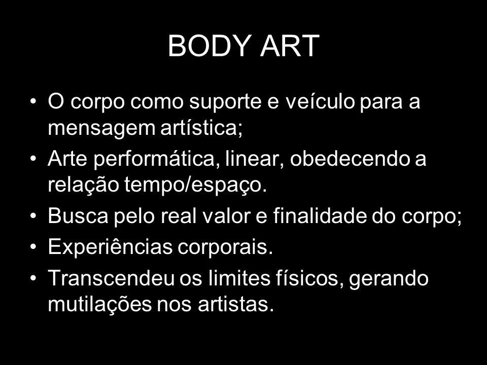 BODY ART O corpo como suporte e veículo para a mensagem artística; Arte performática, linear, obedecendo a relação tempo/espaço. Busca pelo real valor