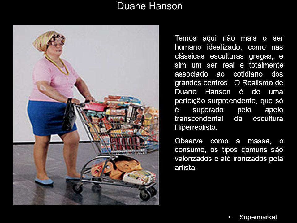 Duane Hanson Supermarket Temos aqui não mais o ser humano idealizado, como nas clássicas esculturas gregas, e sim um ser real e totalmente associado a