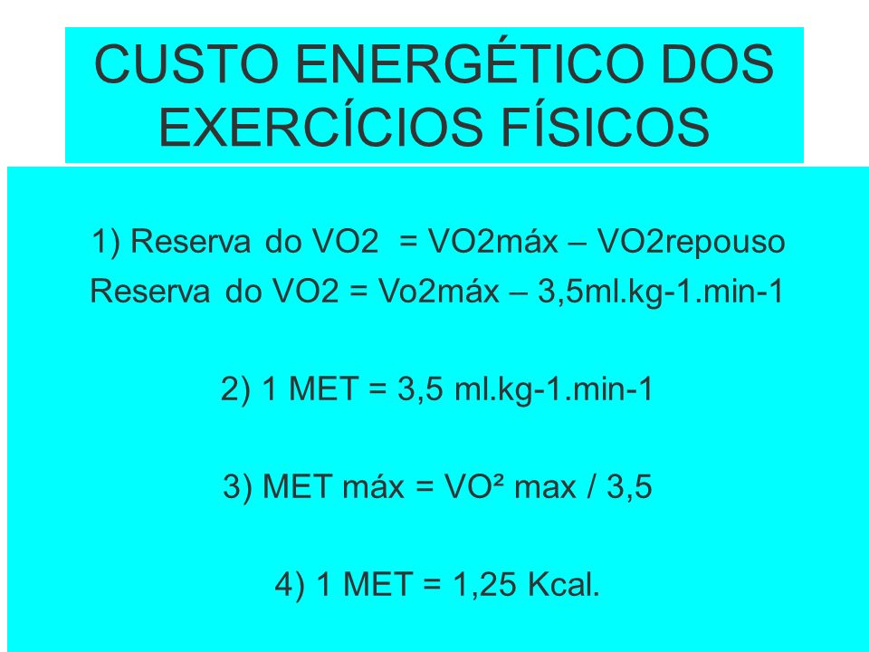 CUSTO ENERGÉTICO DOS EXERCÍCIOS FÍSICOS 1) Reserva do VO2 = VO2máx – VO2repouso Reserva do VO2 = Vo2máx – 3,5ml.kg-1.min-1 2) 1 MET = 3,5 ml.kg-1.min-