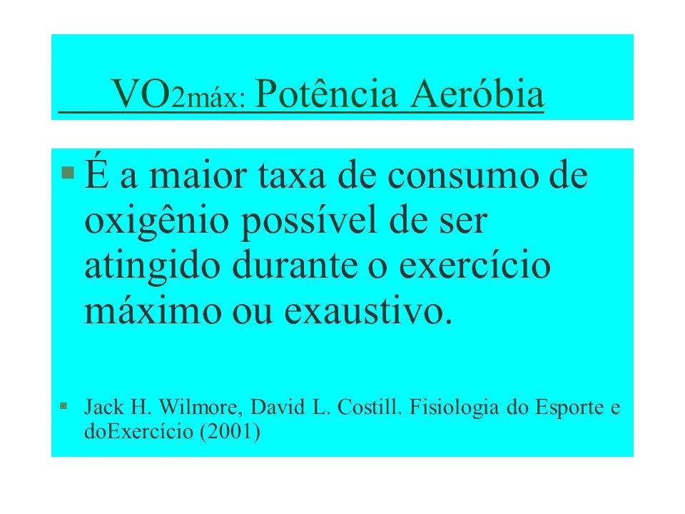 VO 2máx: Potência Aeróbia É a maior taxa de consumo de oxigênio possível de ser atingido durante o exercício máximo ou exaustivo. Jack H. Wilmore, Dav
