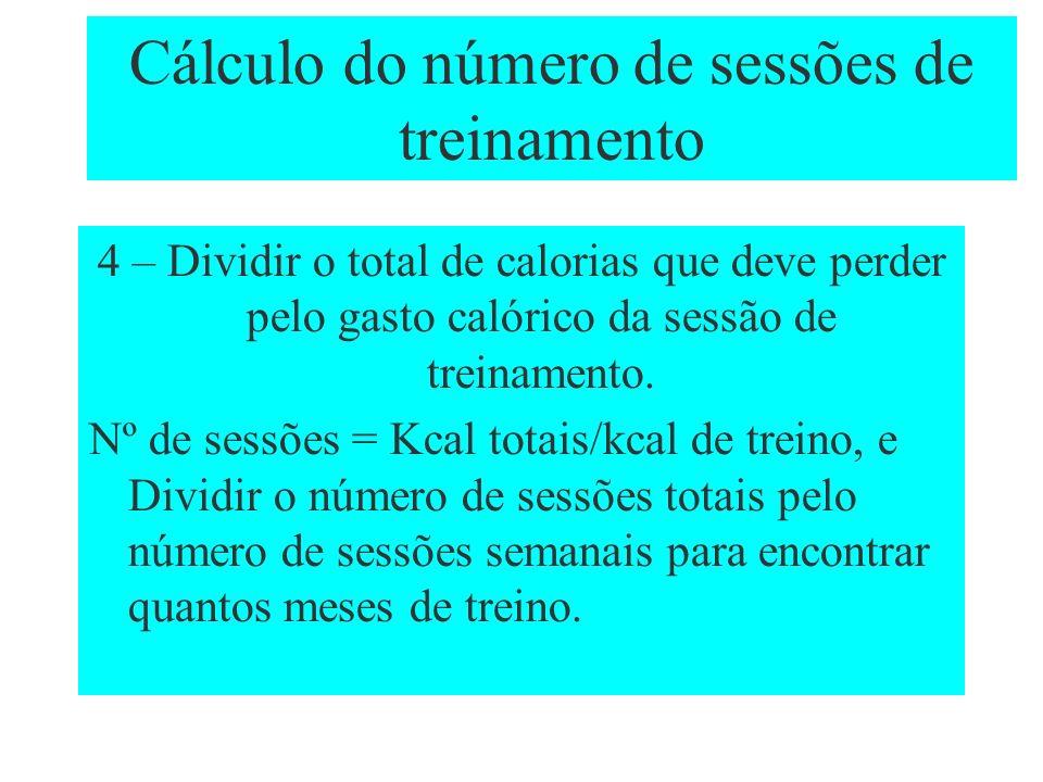 Cálculo do número de sessões de treinamento 4 – Dividir o total de calorias que deve perder pelo gasto calórico da sessão de treinamento. Nº de sessõe
