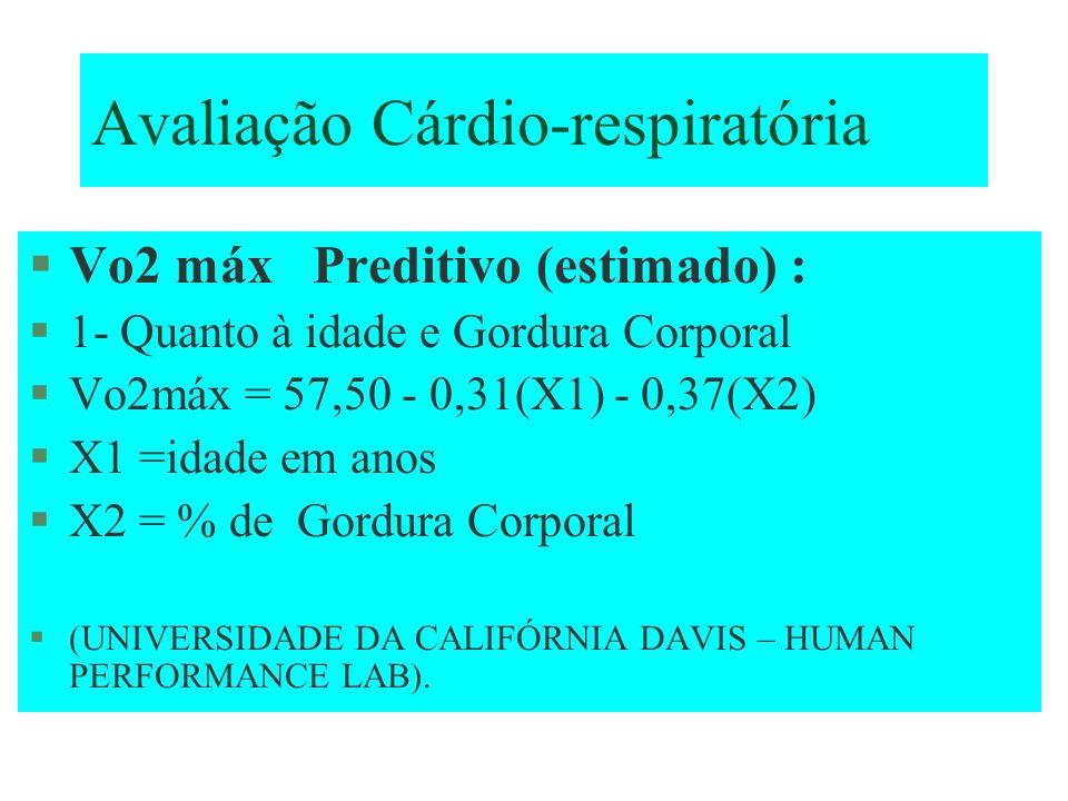 Avaliação Cárdio-respiratória Vo2 máx Preditivo (estimado) : 1- Quanto à idade e Gordura Corporal Vo2máx = 57,50 - 0,31(X1) - 0,37(X2) X1 =idade em an
