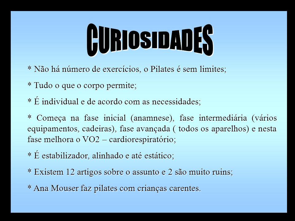 * Não há número de exercícios, o Pilates é sem limites; * Tudo o que o corpo permite; * É individual e de acordo com as necessidades; * Começa na fase