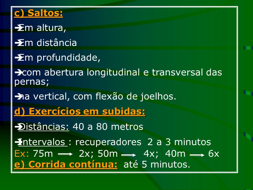 c) Saltos: Em altura, Em distância Em profundidade, com abertura longitudinal e transversal das pernas; na vertical, com flexão de joelhos. d) Exercíc