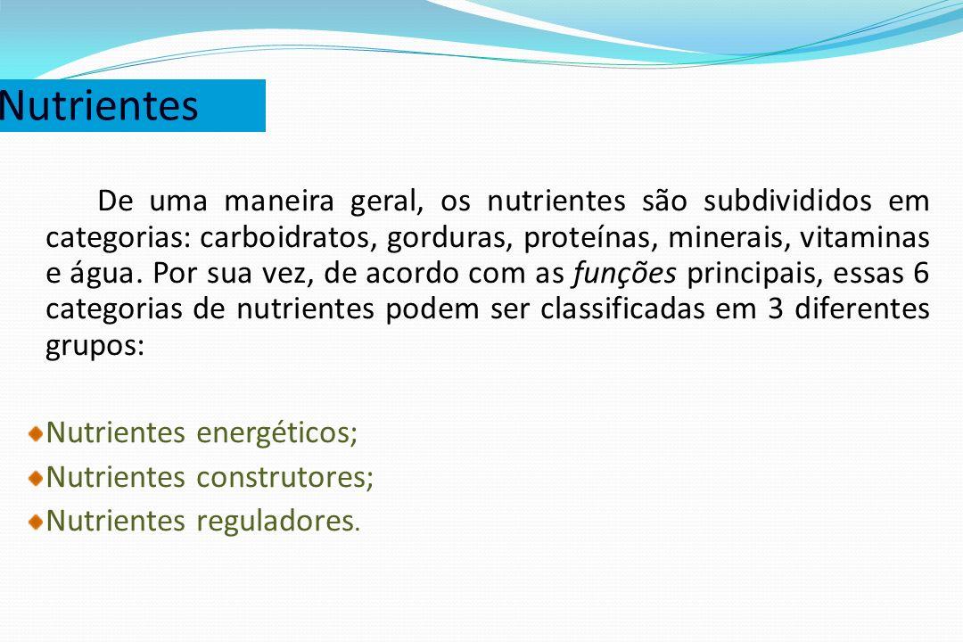 Nutrientes De uma maneira geral, os nutrientes são subdivididos em categorias: carboidratos, gorduras, proteínas, minerais, vitaminas e água. Por sua