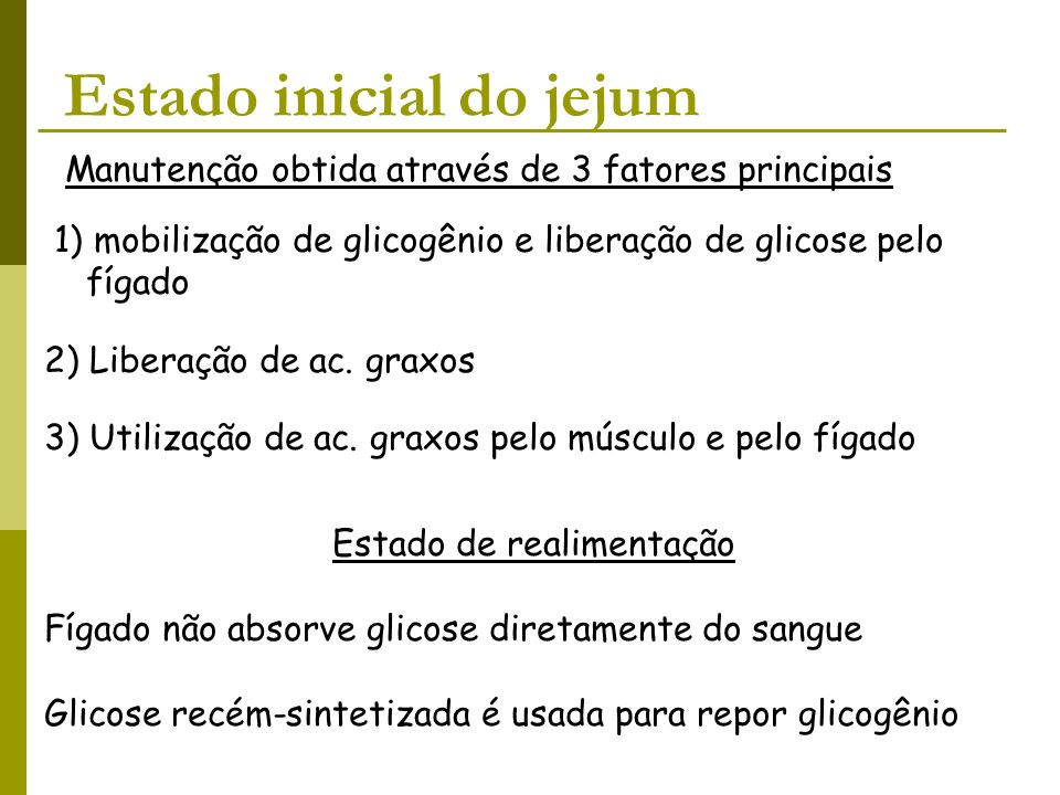 Estado inicial do jejum Manutenção obtida através de 3 fatores principais 1) mobilização de glicogênio e liberação de glicose pelo fígado 2) Liberação