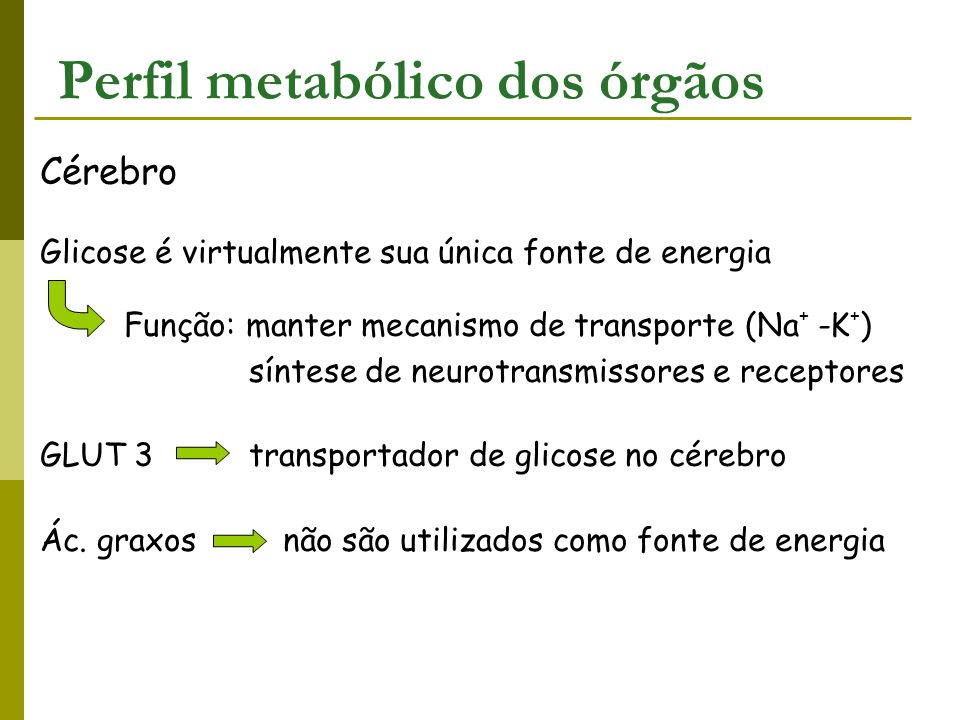 Cérebro Glicose é virtualmente sua única fonte de energia Função: manter mecanismo de transporte (Na + -K + ) síntese de neurotransmissores e receptor