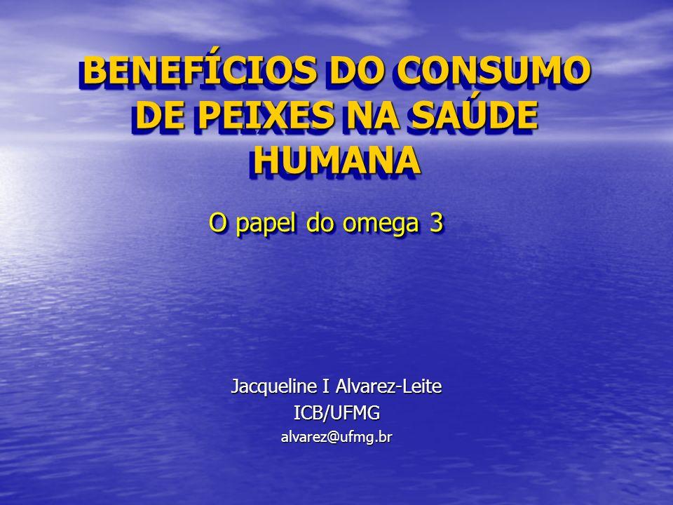 BENEFÍCIOS DO CONSUMO DE PEIXES NA SAÚDE HUMANA Jacqueline I Alvarez-Leite ICB/UFMGalvarez@ufmg.br O papel do omega 3