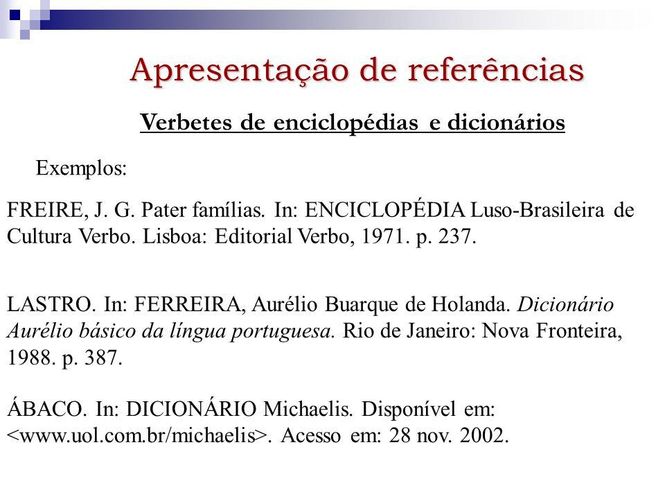Apresentação de referências Verbetes de enciclopédias e dicionários Exemplos: FREIRE, J. G. Pater famílias. In: ENCICLOPÉDIA Luso-Brasileira de Cultur