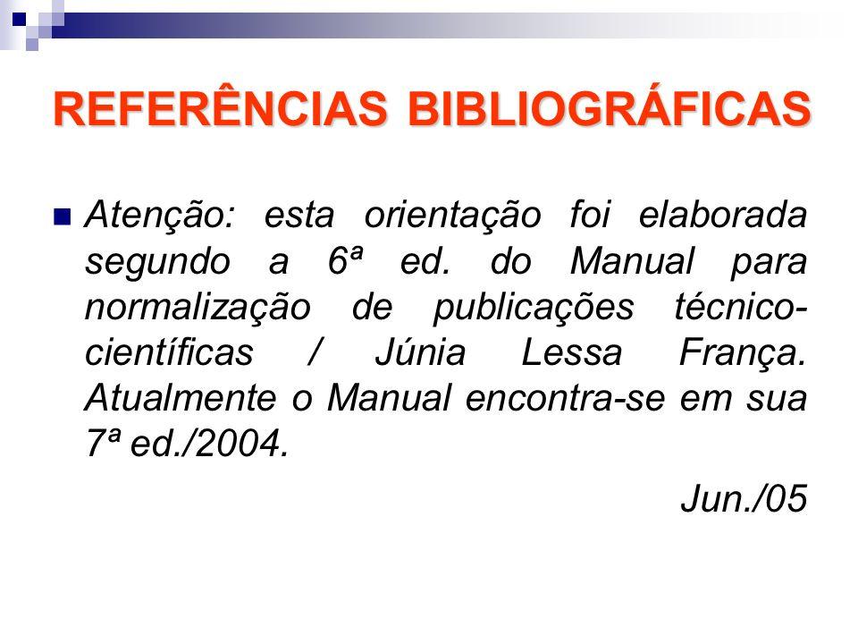 REFERÊNCIAS BIBLIOGRÁFICAS Atenção: esta orientação foi elaborada segundo a 6ª ed. do Manual para normalização de publicações técnico- científicas / J