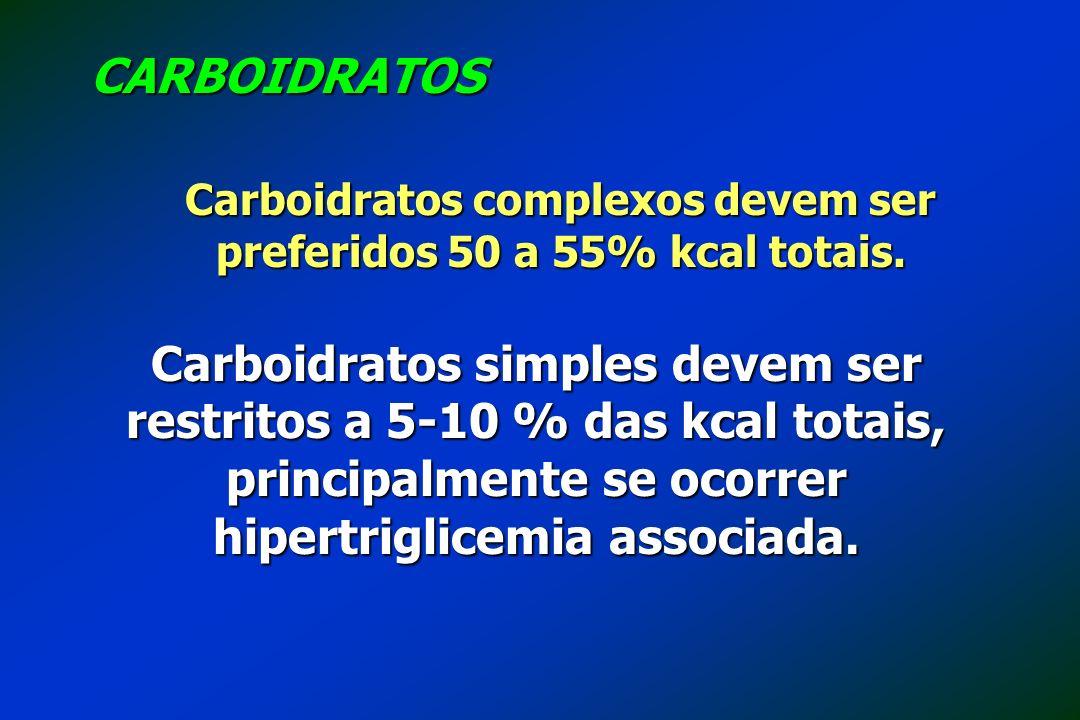 Carboidratos complexos devem ser preferidos 50 a 55% kcal totais. CARBOIDRATOS Carboidratos simples devem ser restritos a 5-10 % das kcal totais, prin