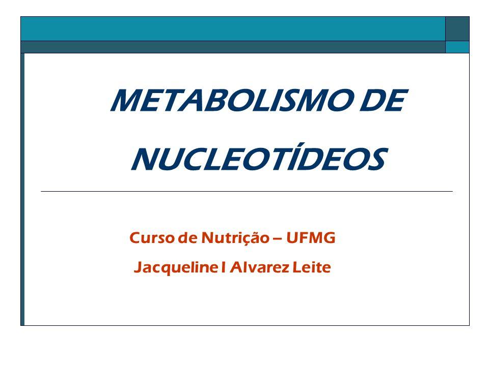METABOLISMO DE NUCLEOTÍDEOS Curso de Nutrição – UFMG Jacqueline I Alvarez Leite