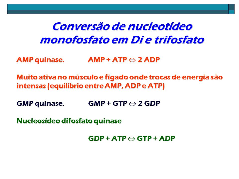 Conversão de nucleotídeo monofosfato em Di e trifosfato AMP quinase. AMP + ATP 2 ADP Muito ativa no músculo e fígado onde trocas de energia são intens