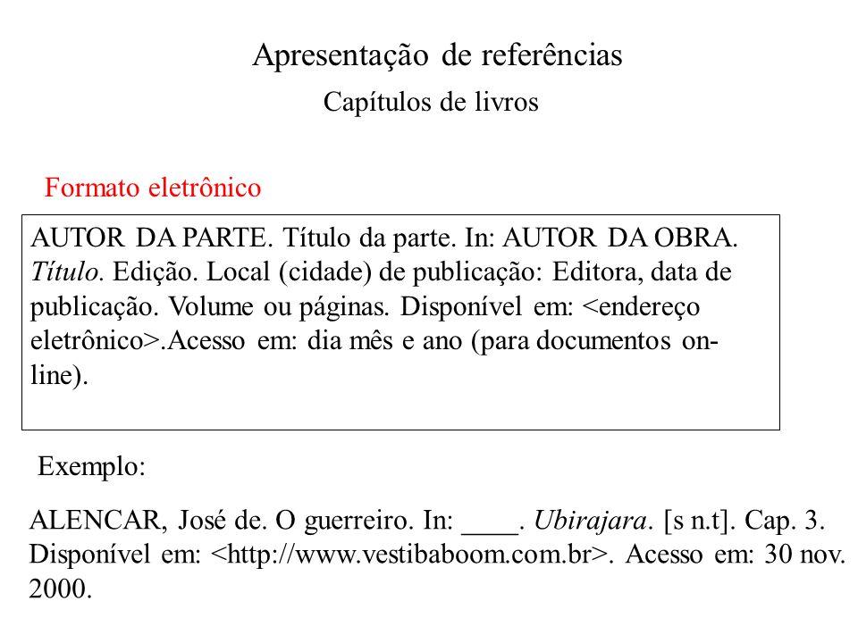 Apresentação de referências Capítulos de livros Formato eletrônico AUTOR DA PARTE. Título da parte. In: AUTOR DA OBRA. Título. Edição. Local (cidade)