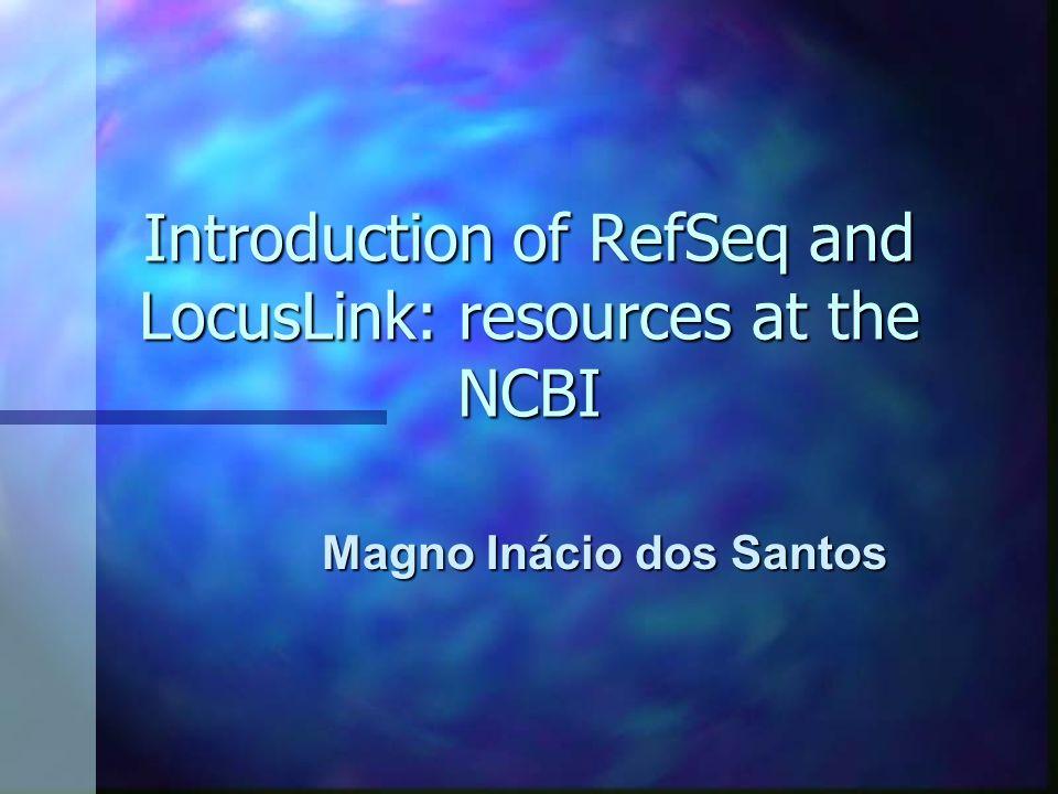Introduction of RefSeq and LocusLink: resources at the NCBI Magno Inácio dos Santos