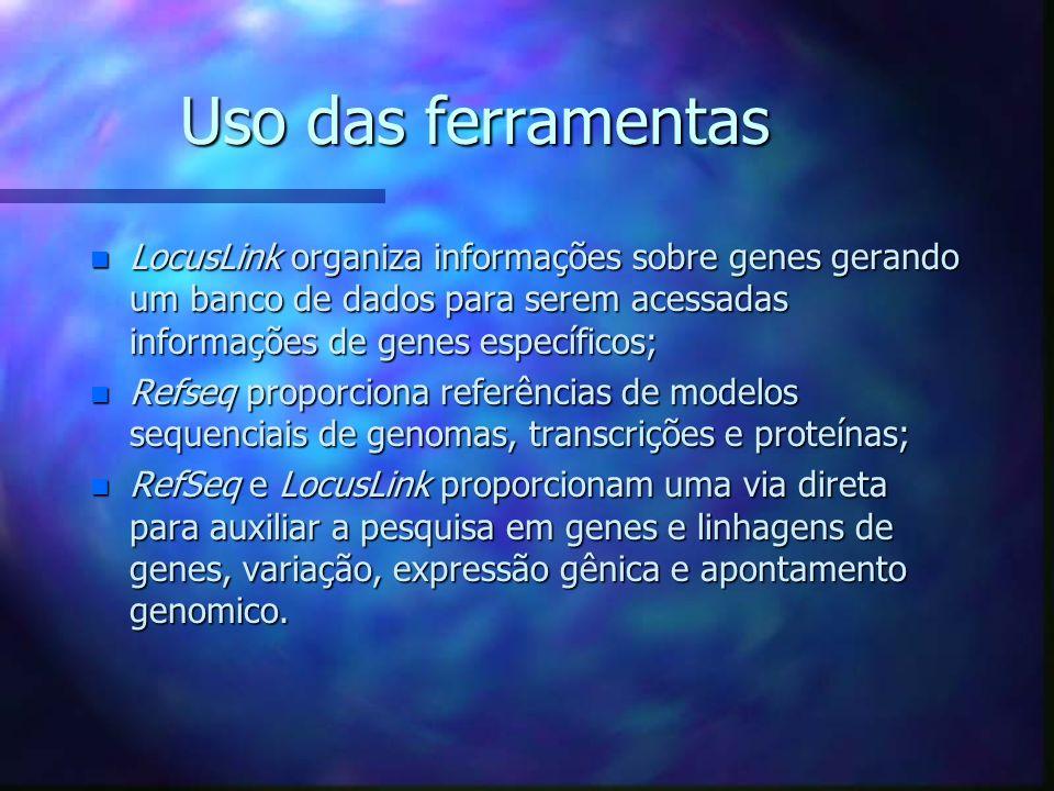 Uso das ferramentas n LocusLink organiza informações sobre genes gerando um banco de dados para serem acessadas informações de genes específicos; n Refseq proporciona referências de modelos sequenciais de genomas, transcrições e proteínas; n RefSeq e LocusLink proporcionam uma via direta para auxiliar a pesquisa em genes e linhagens de genes, variação, expressão gênica e apontamento genomico.