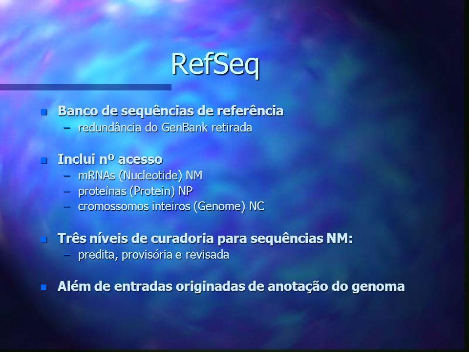 RefSeq RefSeq n Banco de sequências de referência –redundância do GenBank retirada n Inclui nº acesso –mRNAs (Nucleotide) NM –proteínas (Protein) NP –cromossomos inteiros (Genome) NC n Três níveis de curadoria para sequências NM: –predita, provisória e revisada n Além de entradas originadas de anotação do genoma