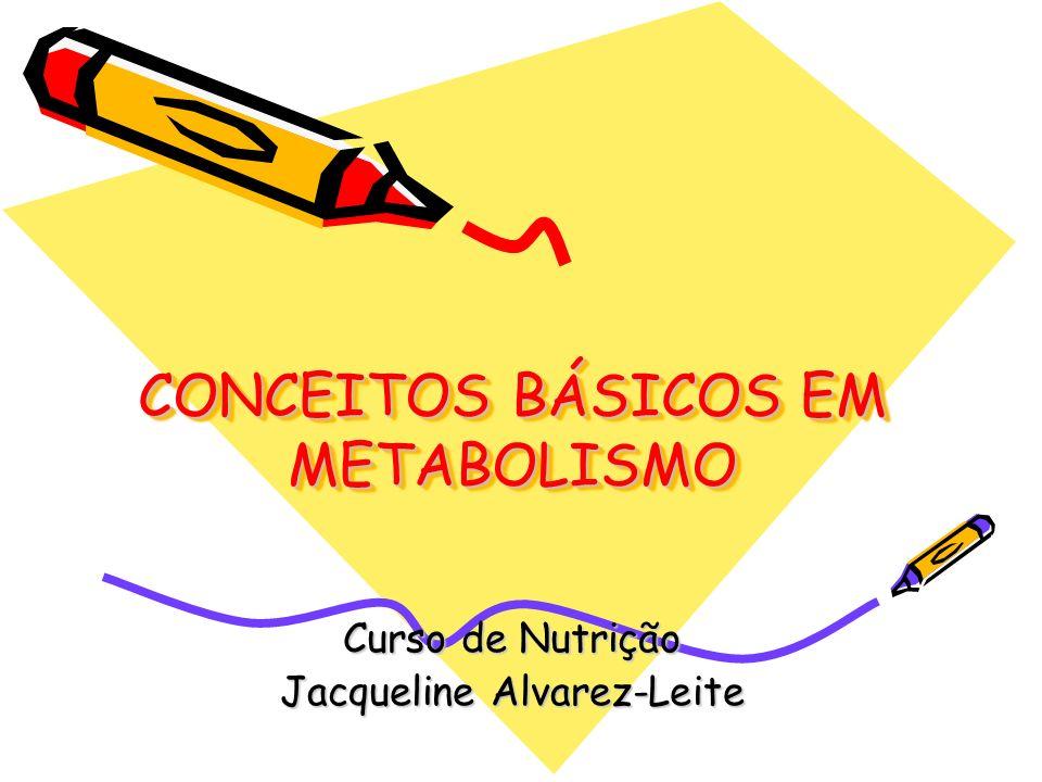 CONCEITOS BÁSICOS EM METABOLISMO Curso de Nutrição Jacqueline Alvarez-Leite