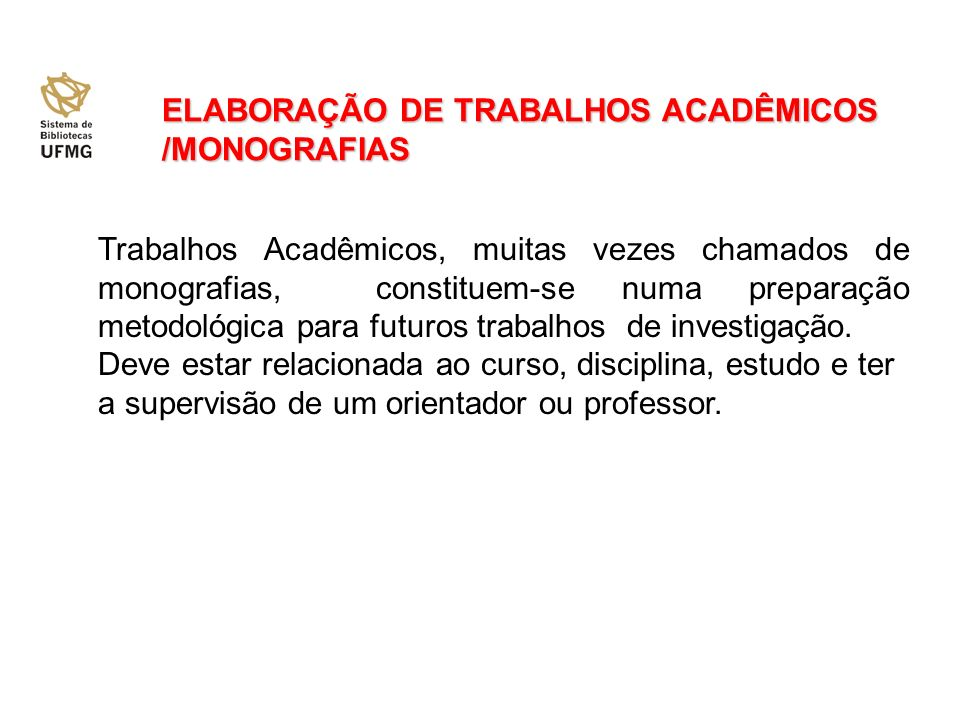 ELABORAÇÃO DE TRABALHOS ACADÊMICOS /MONOGRAFIAS Trabalhos Acadêmicos, muitas vezes chamados de monografias, constituem-se numa preparação metodológica para futuros trabalhos de investigação.