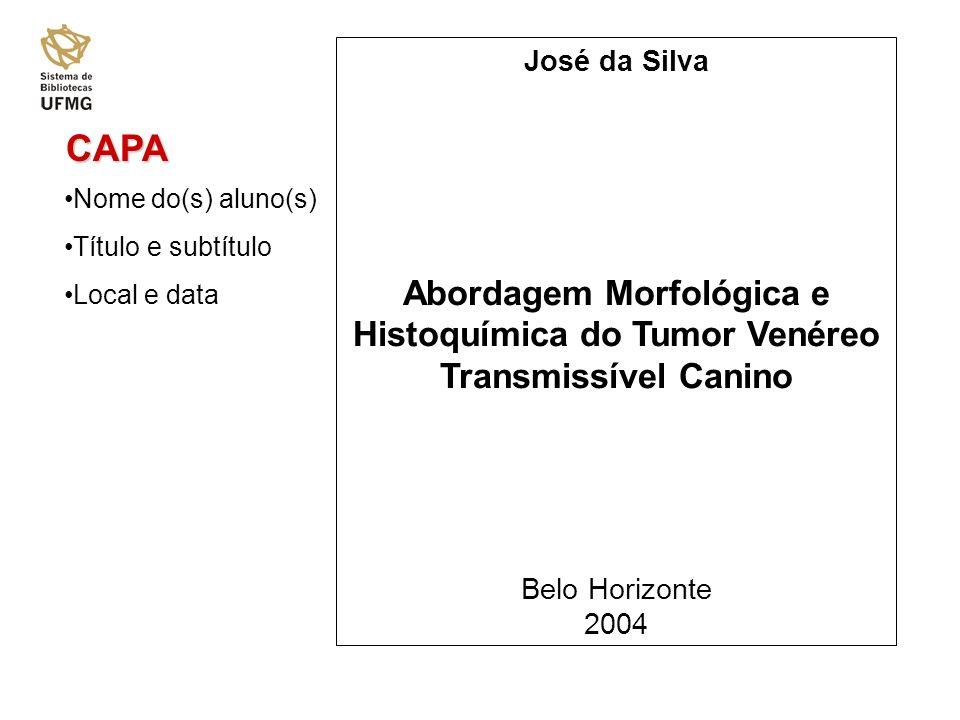 CAPA Nome do(s) aluno(s) Título e subtítulo Local e data José da Silva Abordagem Morfológica e Histoquímica do Tumor Venéreo Transmissível Canino Belo Horizonte 2004