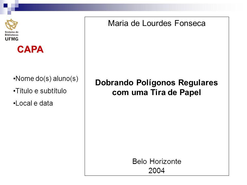 CAPA Nome do(s) aluno(s) Título e subtítulo Local e data Maria de Lourdes Fonseca Dobrando Polígonos Regulares com uma Tira de Papel Belo Horizonte 20
