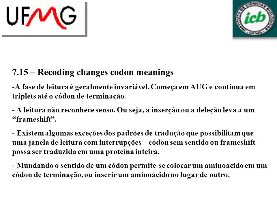 7.15 – Recoding changes codon meanings -A fase de leitura é geralmente invariável. Começa em AUG e continua em triplets até o códon de terminação. - A