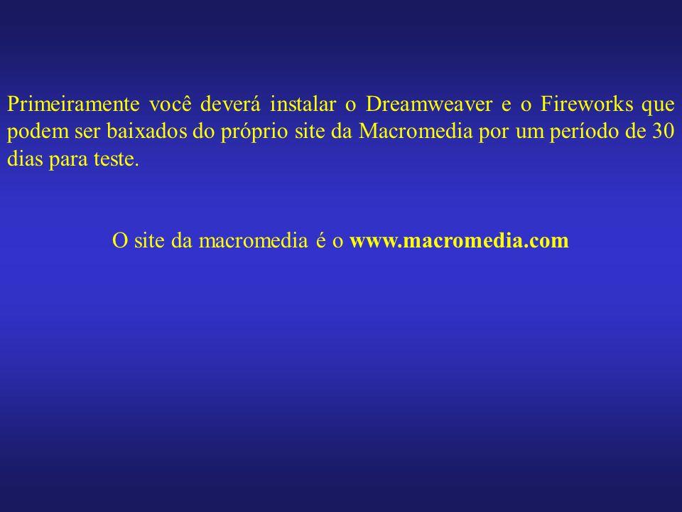 Primeiramente você deverá instalar o Dreamweaver e o Fireworks que podem ser baixados do próprio site da Macromedia por um período de 30 dias para tes