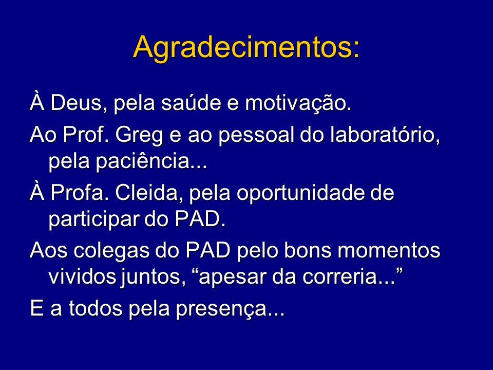 Agradecimentos: À Deus, pela saúde e motivação. Ao Prof. Greg e ao pessoal do laboratório, pela paciência... À Profa. Cleida, pela oportunidade de par