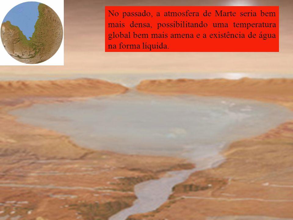 Teria havido água líquida em Marte em épocas remotas? No passado, a atmosfera de Marte seria bem mais densa, possibilitando uma temperatura global bem