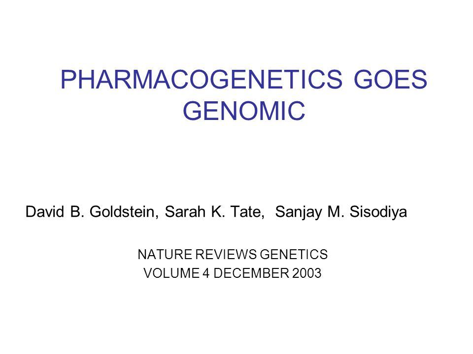 PHARMACOGENETICS GOES GENOMIC David B. Goldstein, Sarah K. Tate, Sanjay M. Sisodiya NATURE REVIEWS GENETICS VOLUME 4 DECEMBER 2003