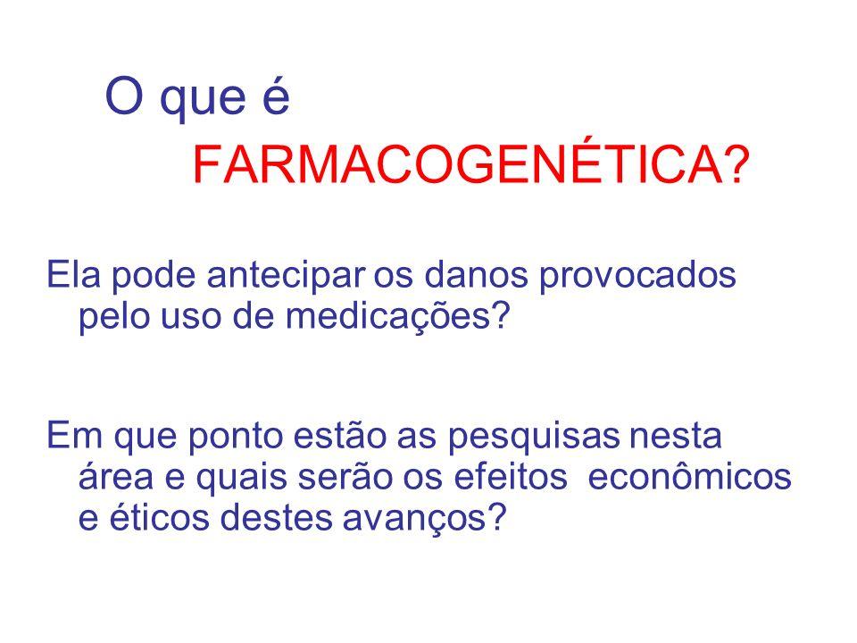 O que é FARMACOGENÉTICA? Ela pode antecipar os danos provocados pelo uso de medicações? Em que ponto estão as pesquisas nesta área e quais serão os ef