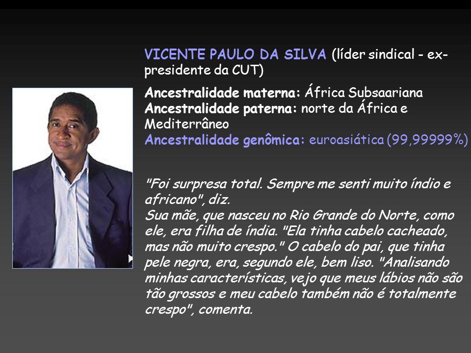 VICENTE PAULO DA SILVA (líder sindical - ex- presidente da CUT) Ancestralidade materna: África Subsaariana Ancestralidade paterna: norte da África e M