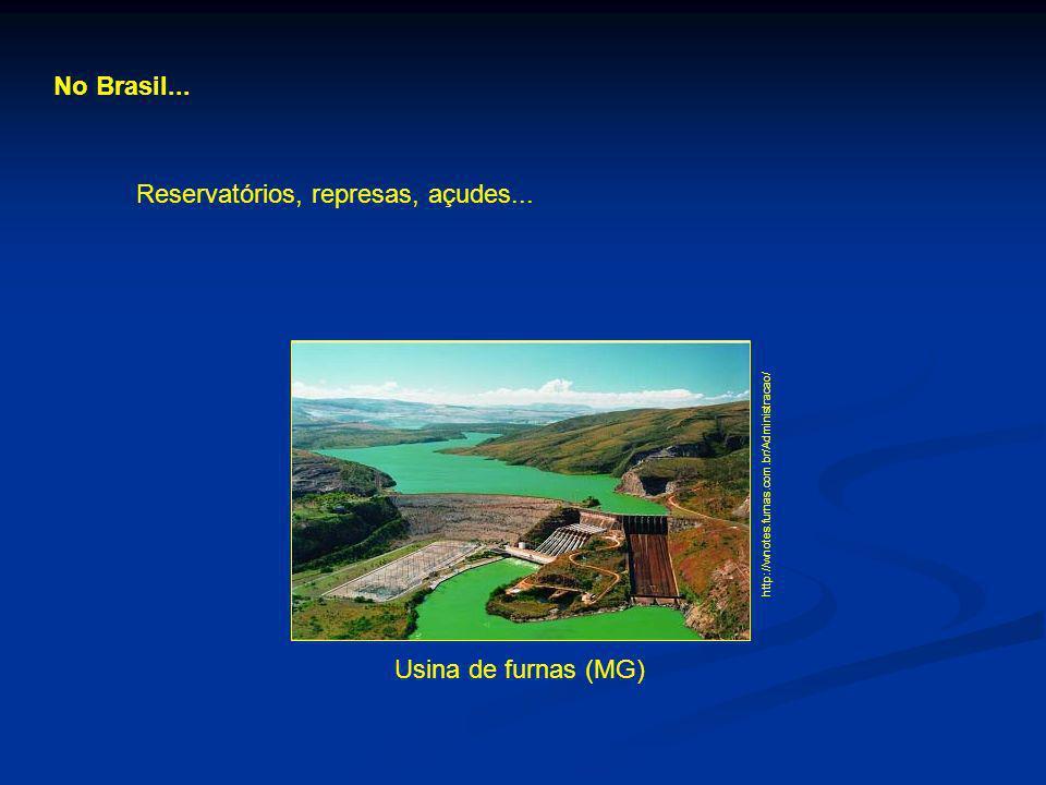 No Brasil... Reservatórios, represas, açudes... http://wnotes.furnas.com.br/Administracao/ Usina de furnas (MG)