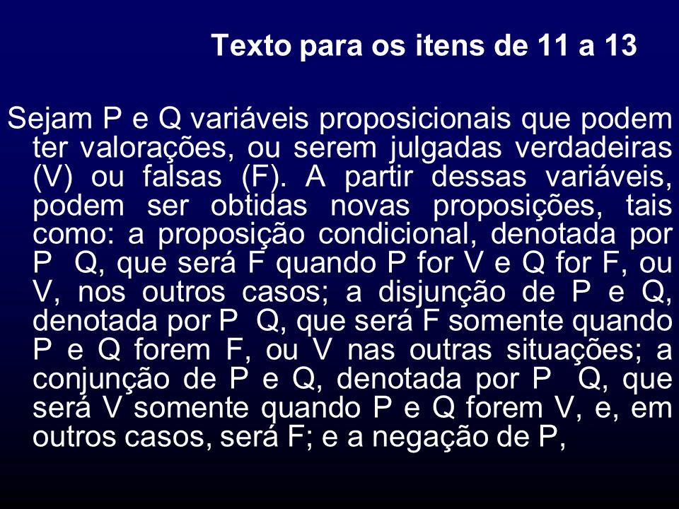 Texto para os itens de 11 a 13 Sejam P e Q variáveis proposicionais que podem ter valorações, ou serem julgadas verdadeiras (V) ou falsas (F). A parti