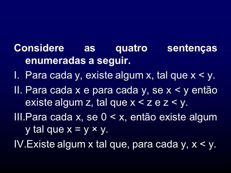 Considere as quatro sentenças enumeradas a seguir. I.Para cada y, existe algum x, tal que x < y. II.Para cada x e para cada y, se x < y então existe a