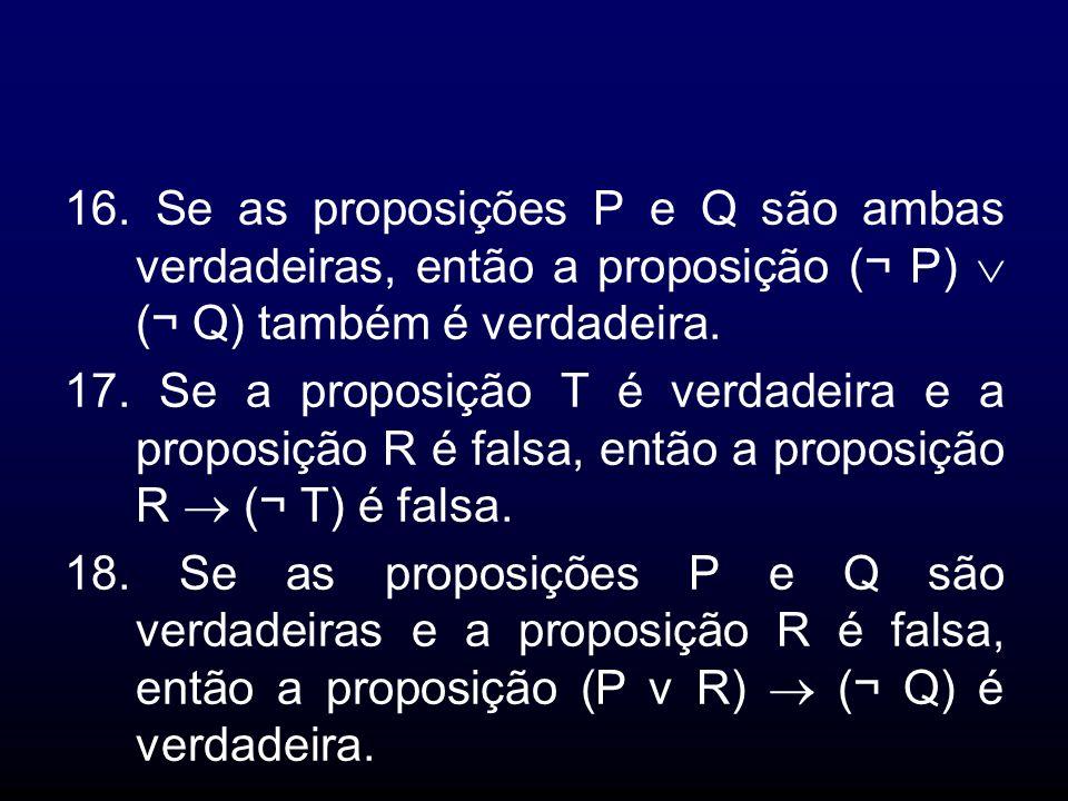 16. Se as proposições P e Q são ambas verdadeiras, então a proposição (¬ P) (¬ Q) também é verdadeira. 17. Se a proposição T é verdadeira e a proposiç